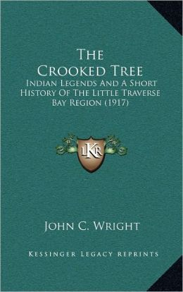 The Crooked Tree: Indian Legends And A Short History Of The Little Traverse Bay Region (1917)