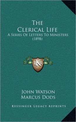 The Clerical Life: A Series Of Letters To Ministers (1898)