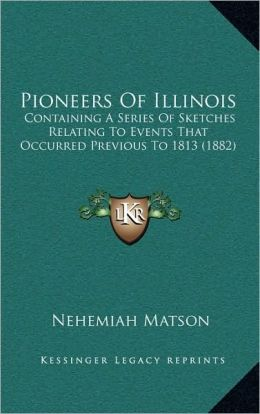Pioneers Of Illinois: Containing A Series Of Sketches Relating To Events That Occurred Previous To 1813 (1882)