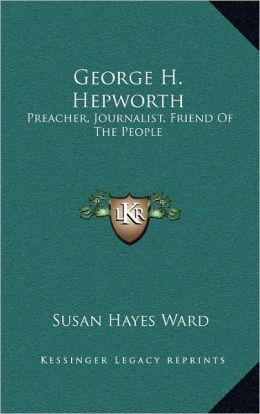 George H. Hepworth: Preacher, Journalist, Friend Of The People: The Story Of His Life (1903)