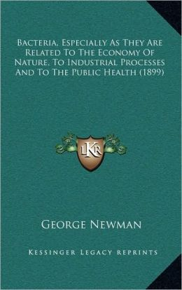 Bacteria, Especially As They Are Related To The Economy Of Nature, To Industrial Processes And To The Public Health (1899)