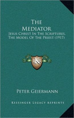 The Mediator: Jesus Christ In The Scriptures, The Model Of The Priest (1917)