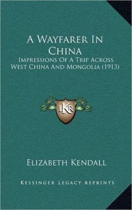 A Wayfarer In China: Impressions Of A Trip Across West China And Mongolia (1913)