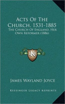 Acts Of The Church, 1531-1885: The Church Of England, Her Own Reformer (1886)