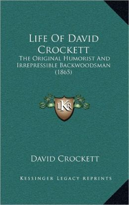 Life Of David Crockett: The Original Humorist And Irrepressible Backwoodsman (1865)