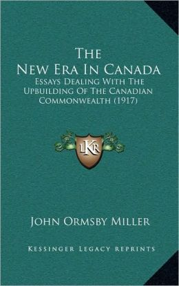 The New Era In Canada: Essays Dealing With The Upbuilding Of The Canadian Commonwealth (1917)