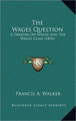 The Wages Question: A Treatise On Wages And The Wages Class (1876)
