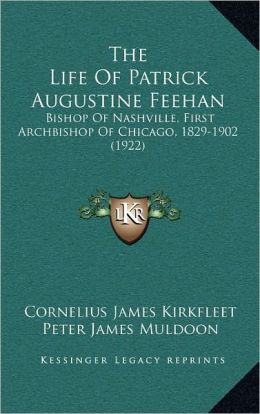 The Life Of Patrick Augustine Feehan: Bishop Of Nashville, First Archbishop Of Chicago, 1829-1902 (1922)