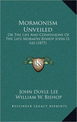 Mormonism Unveiled: Or The Life And Confessions Of The Late Mormon Bishop John D. Lee (1877)