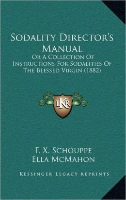 Sodality Director's Manual: Or A Collection Of Instructions For Sodalities Of The Blessed Virgin (1882)