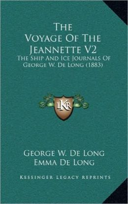 The Voyage Of The Jeannette V2: The Ship And Ice Journals Of George W. De Long (1883)