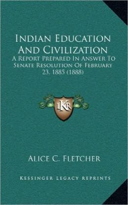 Indian Education And Civilization: A Report Prepared In Answer To Senate Resolution Of February 23, 1885 (1888)