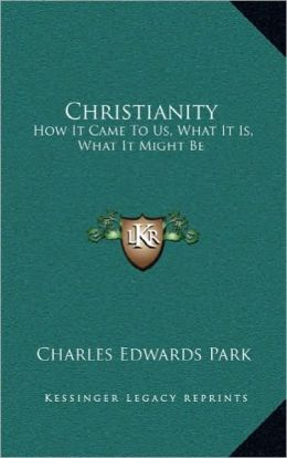 Christianity: How It Came To Us, What It Is, What It Might Be
