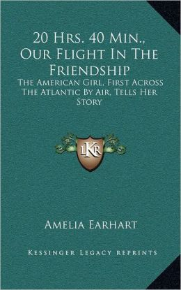 20 Hrs. 40 Min., Our Flight In The Friendship: The American Girl, First Across The Atlantic By Air, Tells Her Story