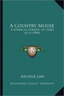 A Country Mouse: A Satirical Comedy, In Three Acts (1904)