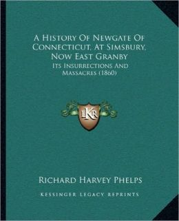 A History Of Newgate Of Connecticut, At Simsbury, Now East Granby: Its Insurrections And Massacres (1860)