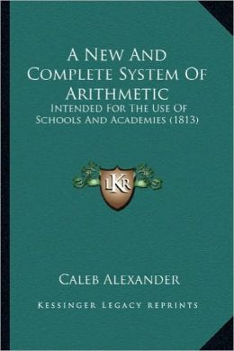 A New And Complete System Of Arithmetic: Intended For The Use Of Schools And Academies (1813)