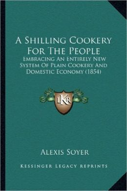 A Shilling Cookery For The People: Embracing An Entirely New System Of Plain Cookery And Domestic Economy (1854)