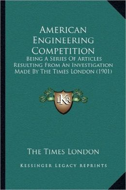 American Engineering Competition: Being A Series Of Articles Resulting From An Investigation Made By The Times London (1901)