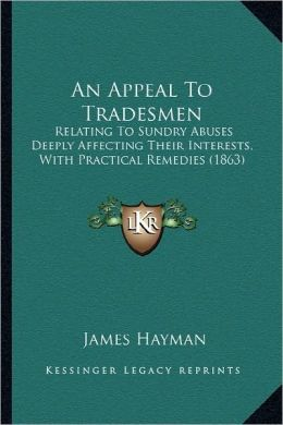 An Appeal To Tradesmen: Relating To Sundry Abuses Deeply Affecting Their Interests, With Practical Remedies (1863)