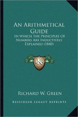An Arithmetical Guide: In Which The Principles Of Numbers Are Inductively Explained (1840)