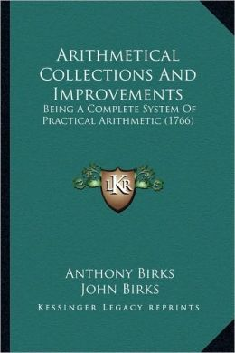 Arithmetical Collections And Improvements: Being A Complete System Of Practical Arithmetic (1766)