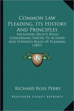 Common Law Pleading, Its History And Principles: Including Dicey's Rules Concerning Parties To Actions And Stephen's Rules Of Pleading (1897)