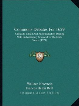 Commons Debates For 1629: Critically Edited And An Introduction Dealing With Parliamentary Sources For The Early Stuarts (1921)