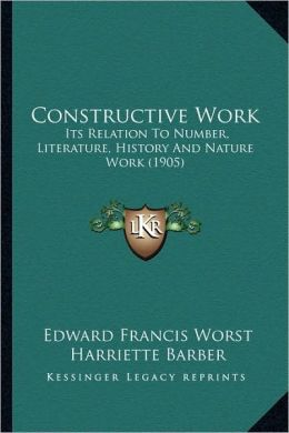 Constructive Work: Its Relation To Number, Literature, History And Nature Work (1905)