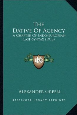 The Dative Of Agency: A Chapter Of Indo-European Case-Syntax (1913)