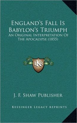 England's Fall Is Babylon's Triumph: An Original Interpretation Of The Apocalypse (1855)
