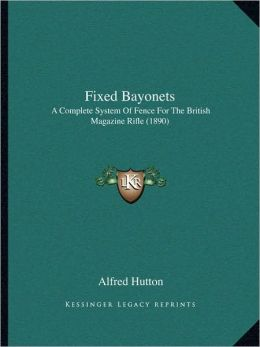 Fixed Bayonets: A Complete System Of Fence For The British Magazine Rifle (1890)