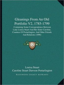 Gleanings From An Old Portfolio V2, 1785-1799: Containing Some Correspondence Between Lady Louisa Stuart And Her Sister Caroline, Countess Of Portarlington, And Other Friends And Relations (1896)