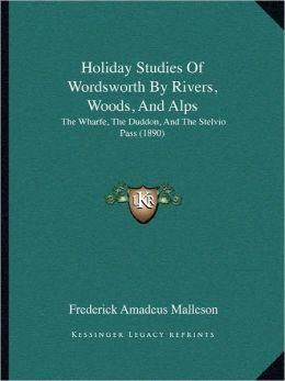 Holiday Studies Of Wordsworth By Rivers, Woods, And Alps: The Wharfe, The Duddon, And The Stelvio Pass (1890)