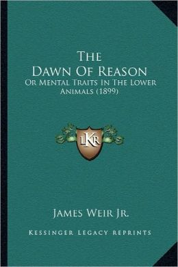 The Dawn Of Reason: Or Mental Traits In The Lower Animals (1899)