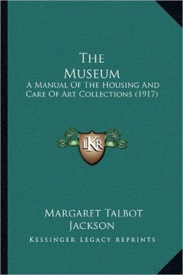 The Museum: A Manual Of The Housing And Care Of Art Collections (1917)