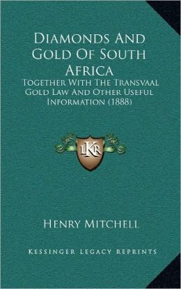 Diamonds And Gold Of South Africa: Together With The Transvaal Gold Law And Other Useful Information (1888)