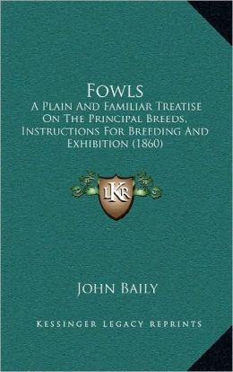 Fowls: A Plain And Familiar Treatise On The Principal Breeds, Instructions For Breeding And Exhibition (1860)