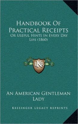 Handbook Of Practical Receipts: Or Useful Hints In Every Day Life (1860)