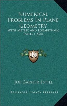 Numerical Problems In Plane Geometry: With Metric And Logarithmic Tables (1896)