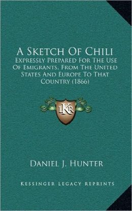 A Sketch Of Chili: Expressly Prepared For The Use Of Emigrants, From The United States And Europe To That Country (1866)