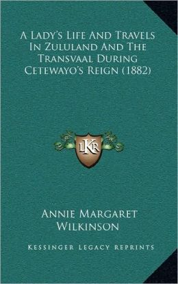 A Lady's Life And Travels In Zululand And The Transvaal During Cetewayo's Reign (1882)