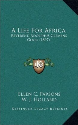 A Life For Africa: Reverend Adolphus Clemens Good (1897)
