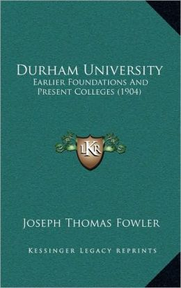 Durham University: Earlier Foundations And Present Colleges (1904)
