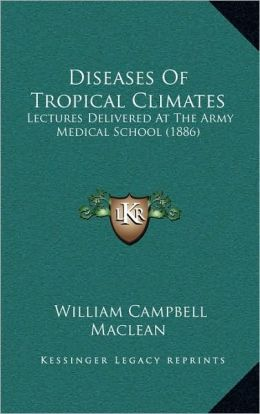 Diseases Of Tropical Climates: Lectures Delivered At The Army Medical School (1886)
