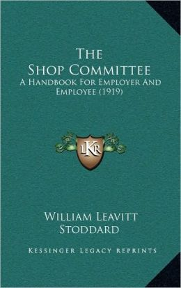The Shop Committee: A Handbook For Employer And Employee (1919)