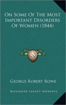 On Some Of The Most Important Disorders Of Women (1844)