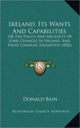 Ireland, Its Wants And Capabilities: Or The Policy And Necessity Of Some Changes In Ireland, And Those Changes Suggested (1836)