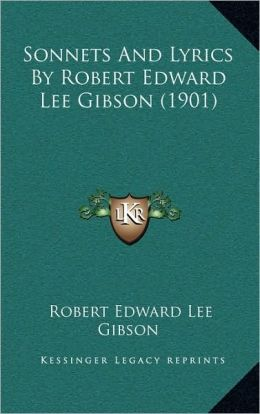 Sonnets And Lyrics By Robert Edward Lee Gibson (1901)