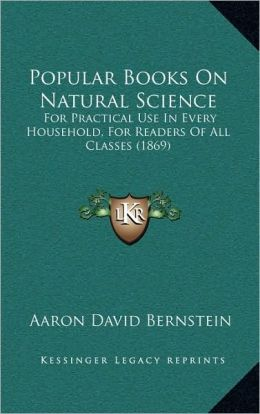 Popular Books On Natural Science: For Practical Use In Every Household, For Readers Of All Classes (1869)